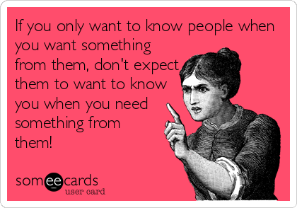 If you only want to know people when you want something from them, don't expect them to want to know you when you need something from them!