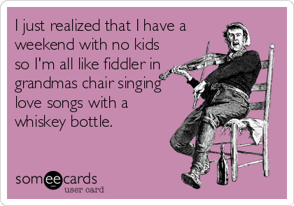 I just realized that I have a weekend with no kids so I'm all like fiddler in grandmas chair singing love songs with a whiskey bottle.