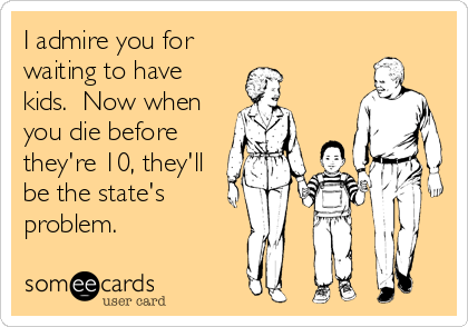 I admire you for waiting to have kids.  Now when you die before they're 10, they'll be the state's problem.