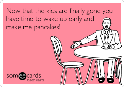 Now that the kids are finally gone you have time to wake up early and make me pancakes!