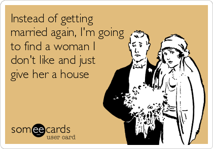 Instead of getting married again, I'm going to find a woman I don't like and just give her a house