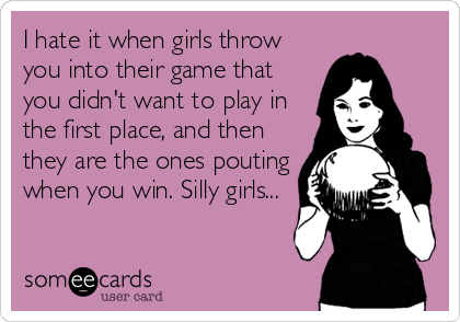 I hate it when girls throw you into their game that you didn't want to play in the first place, and then they are the ones pouting when you win. Silly girls...