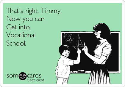 That's right, Timmy,  Now you can  Get into  Vocational School.