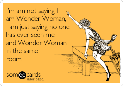 I'm am not saying I  am Wonder Woman, I am just saying no one  has ever seen me  and Wonder Woman in the same room.