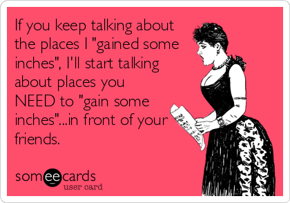 """If you keep talking about the places I """"gained some inches"""", I'll start talking about places you NEED to """"gain some inches""""...in front of your friends."""