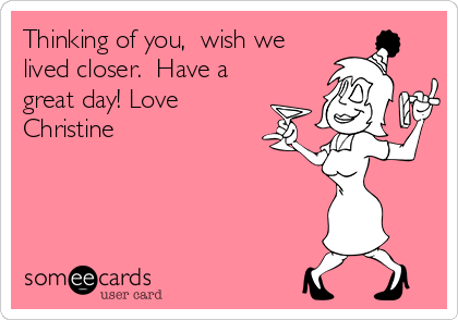 Thinking of you,  wish we lived closer.  Have a great day! Love Christine