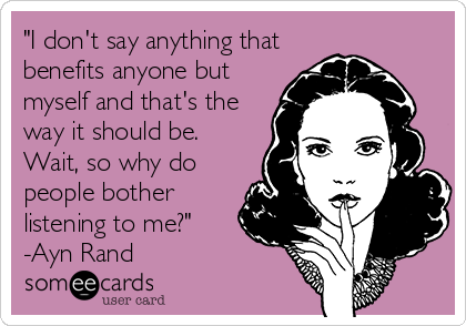 """""""I don't say anything that benefits anyone but myself and that's the way it should be. Wait, so why do people bother listening to me?"""" -Ayn Rand"""