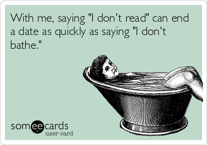 """With me, saying """"I don't read"""" can end a date as quickly as saying """"I don't bathe."""""""