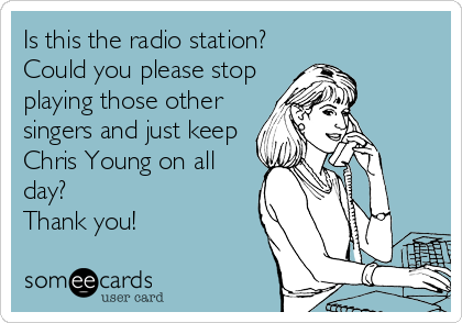 Is this the radio station? Could you please stop playing those other  singers and just keep Chris Young on all day?  Thank you!