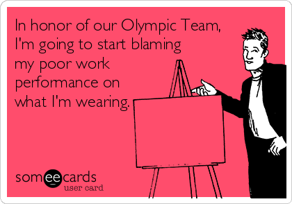 In honor of our Olympic Team, I'm going to start blaming my poor work performance on what I'm wearing.
