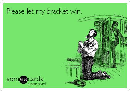 Please let my bracket win.