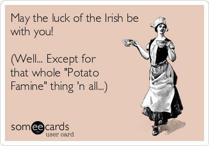 "May the luck of the Irish be with you!   (Well... Except for  that whole ""Potato Famine"" thing 'n all...)"