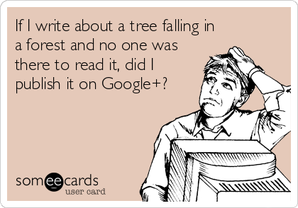 If I write about a tree falling in a forest and no one was there to read it, did I publish it on Google+?