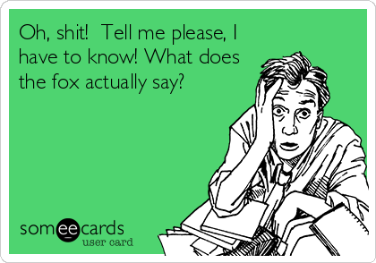 Oh, shit!  Tell me please, I have to know! What does the fox actually say?