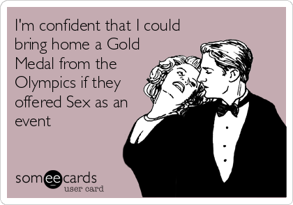 I'm confident that I could bring home a Gold Medal from the Olympics if they offered Sex as an event
