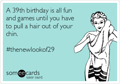 A 39th birthday is all fun and games until you have to pull a hair out of your chin.    #thenewlookof29