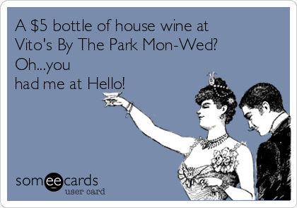 A $5 bottle of house wine at Vito's By The Park Mon-Wed? Oh...you had me at Hello!