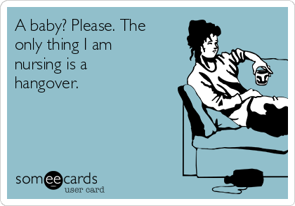 A baby? Please. The only thing I am nursing is a hangover.
