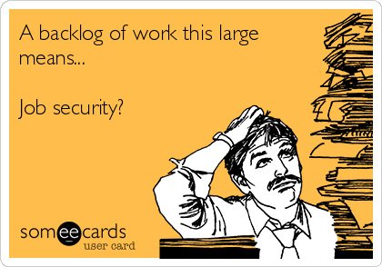 A backlog of work this large means...  Job security?