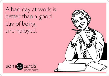A bad day at work is better than a good day of being unemployed.