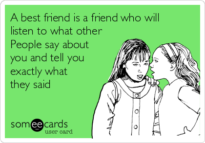 A best friend is a friend who will listen to what other People say about you and tell you exactly what they said