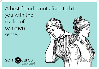 A best friend is not afraid to hit you with the mallet of common sense.