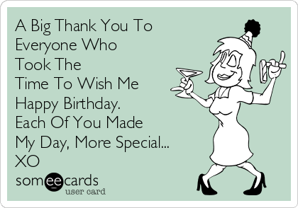 A Big Thank You To Everyone Who Took The Time To Wish Me Happy Birthday.       Each Of You Made       My Day, More Special... XO