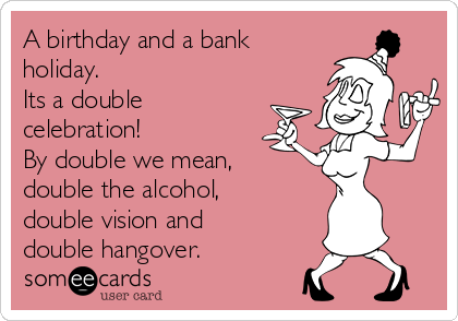 A birthday and a bank holiday.  Its a double celebration!  By double we mean, double the alcohol, double vision and double hangover.