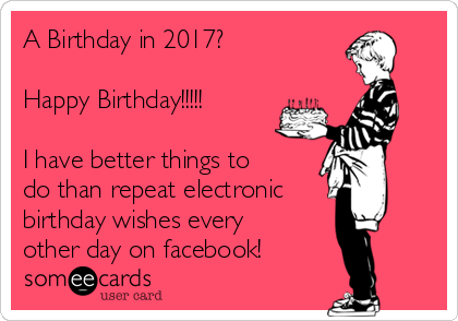 A Birthday in 2017?  Happy Birthday!!!!!  I have better things to do than repeat electronic birthday wishes every other day on facebook!