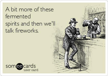 A bit more of these fermented spirits and then we'll talk fireworks.