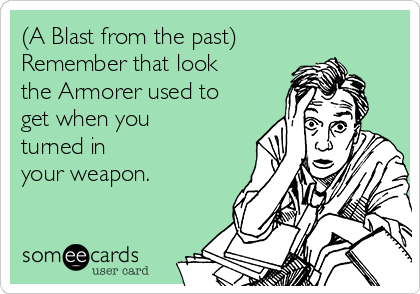 (A Blast from the past) Remember that look the Armorer used to get when you turned in your weapon.