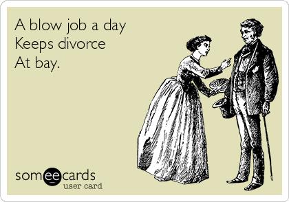 A blow job a day Keeps divorce  At bay.
