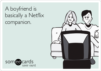 A boyfriend is basically a Netflix companion.