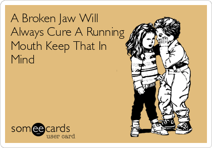 A Broken Jaw Will Always Cure A Running Mouth Keep That In Mind