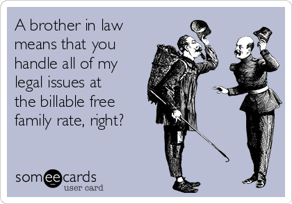A brother in law means that you handle all of my legal issues at the billable free family rate, right?