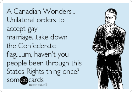 A Canadian Wonders... Unilateral orders to accept gay marriage...take down the Confederate flag....um, haven't you people been through this States Rights thing once?