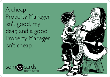 A cheap Property Manager isn't good, my dear, and a good Property Manager isn't cheap.