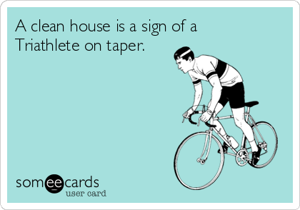 A clean house is a sign of a Triathlete on taper.