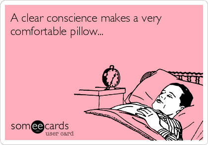 A clear conscience makes a very comfortable pillow...