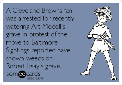 A Cleveland Browns fan was arrested for recently watering Art Modell's grave in protest of the move to Baltimore.  Sightings reported have shown weeds on Robert Irsay's grave.