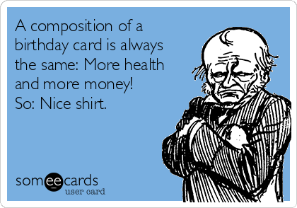 A composition of a birthday card is always the same: More health and more money! So: Nice shirt.