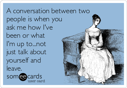 A conversation between two people is when you ask me how I've been or what I'm up to...not just talk about yourself and leave.