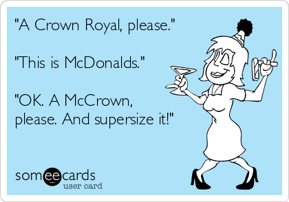 """A Crown Royal, please.""  ""This is McDonalds.""  ""OK. A McCrown, please. And supersize it!"""