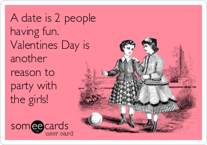 A date is 2 people  having fun. Valentines Day is another reason to party with the girls!