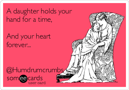 A daughter holds your hand for a time,   And your heart forever...   @Humdrumcrumbs