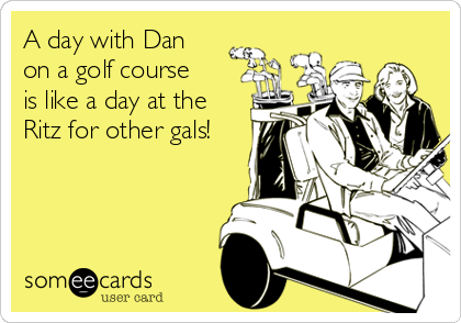 A day with Dan on a golf course is like a day at the Ritz for other gals!