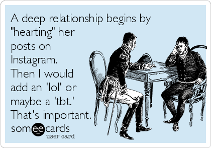 """A deep relationship begins by """"hearting"""" her posts on Instagram. Then I would add an 'lol' or maybe a 'tbt.' That's important."""
