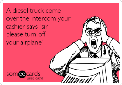 """A diesel truck come over the intercom your cashier says """"sir please turn off your airplane"""""""