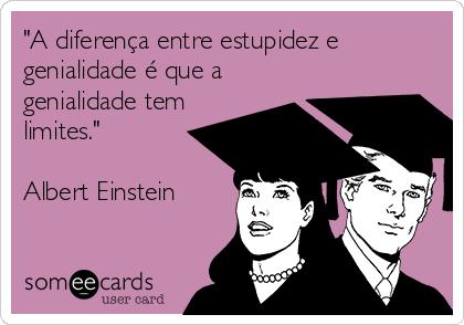 """""""A diferença entre estupidez e genialidade é que a genialidade tem limites.""""  Albert Einstein"""