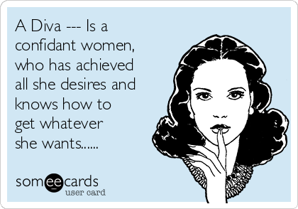 A Diva --- Is a confidant women, who has achieved all she desires and knows how to get whatever she wants......